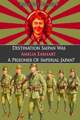 Destination Saipan Was Amelia Earhart A Prisoner Of Imperial Japan?