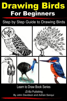 """Image of book cover with several drawings of birds of different types. Text reads """"Drawing for Birds for Beginners - Step by Step Guide to Drawing Birds - Learn to Draw Book Series - JD-Biz Publishing by John Davidson and Adrian Sanqui"""""""